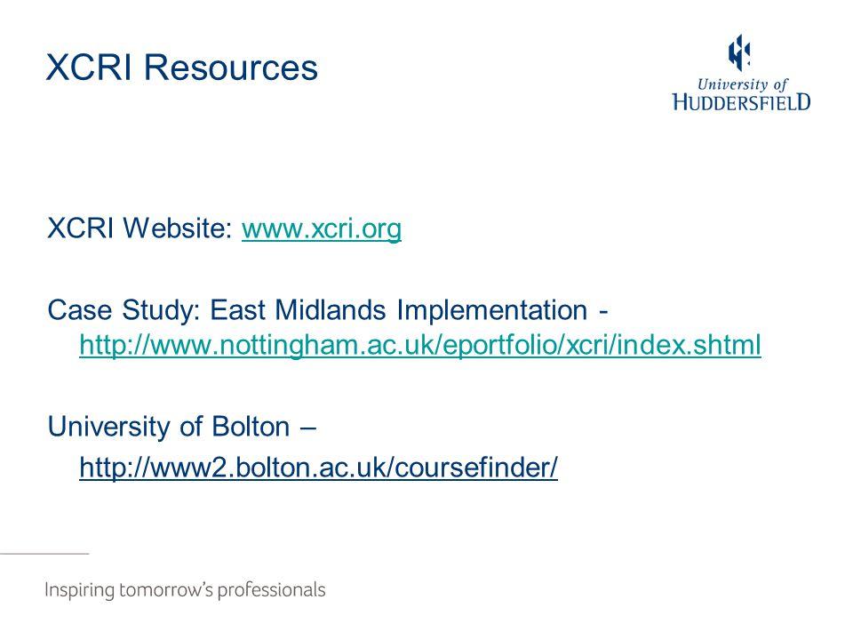 XCRI Resources XCRI Website: www.xcri.orgwww.xcri.org Case Study: East Midlands Implementation - http://www.nottingham.ac.uk/eportfolio/xcri/index.shtml http://www.nottingham.ac.uk/eportfolio/xcri/index.shtml University of Bolton – http://www2.bolton.ac.uk/coursefinder/
