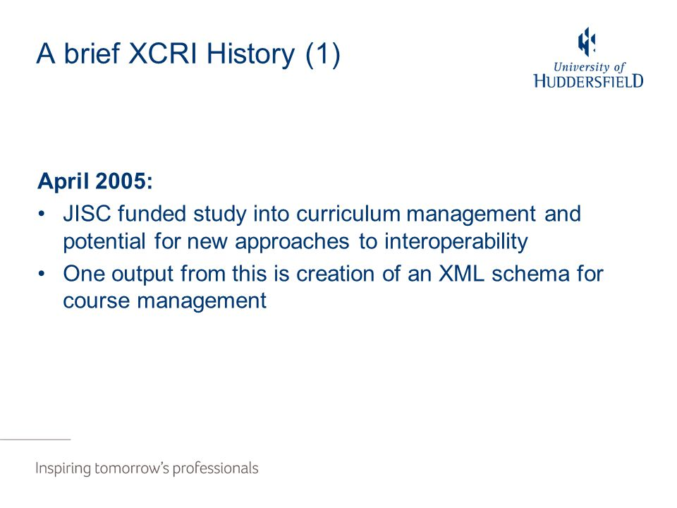A brief XCRI History (1) April 2005: JISC funded study into curriculum management and potential for new approaches to interoperability One output from this is creation of an XML schema for course management