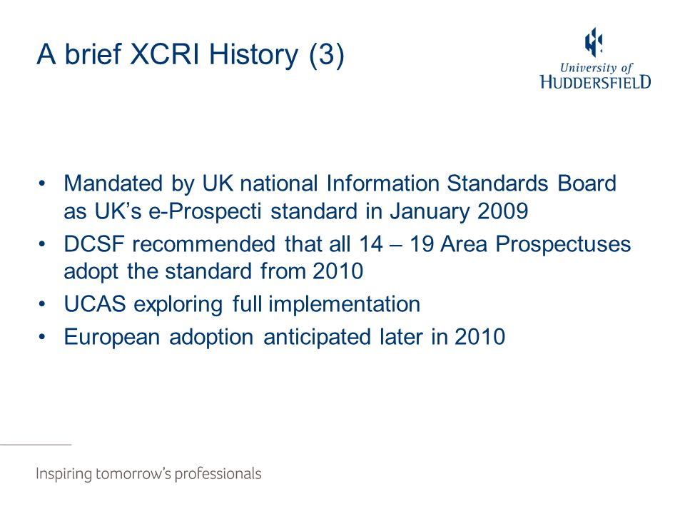 A brief XCRI History (3) Mandated by UK national Information Standards Board as UK's e-Prospecti standard in January 2009 DCSF recommended that all 14 – 19 Area Prospectuses adopt the standard from 2010 UCAS exploring full implementation European adoption anticipated later in 2010