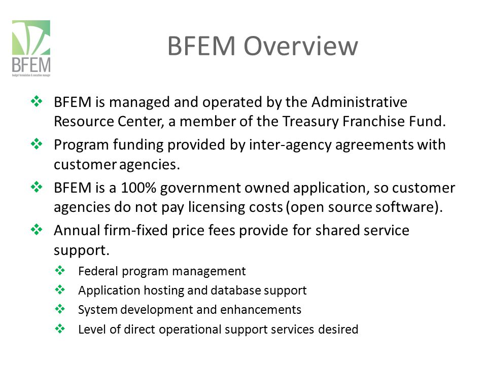 BFEM Overview 3  Staff of Seventeen (FY 2013) Budget Professionals with Process Management Expertise Project Management (PMBoK) Application Experts Operations and Maintenance Developers  Application 100% Government Owned and Operated Low Cost, Low Risk, Subscription Service Variety of Operational Service Level Paradigms Two modules can function independently or linked together BFEM (Budget Formulation and Execution Manager) PMM (Performance Measure Manager)
