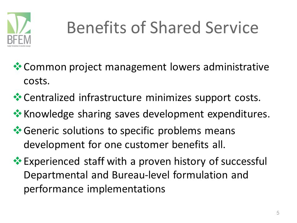 Benefits of Shared Service  Common project management lowers administrative costs.  Centralized infrastructure minimizes support costs.  Knowledge