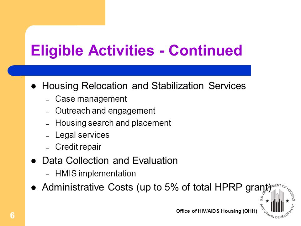 Office of HIV/AIDS Housing (OHH) 7 Ineligible Uses of HPRP Funds Mortgage costs, such as refinancing, taxes, and fees Construction or rehabilitation Child care and employment training Consumer debt – Although a limited amount of rent and utility arrears are eligible.