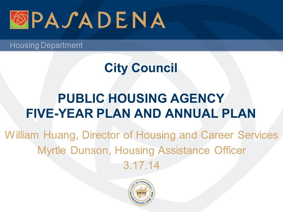 Housing Department City Council PUBLIC HOUSING AGENCY FIVE-YEAR PLAN AND ANNUAL PLAN William Huang, Director of Housing and Career Services Myrtle Dunson, Housing Assistance Officer 3.17.14