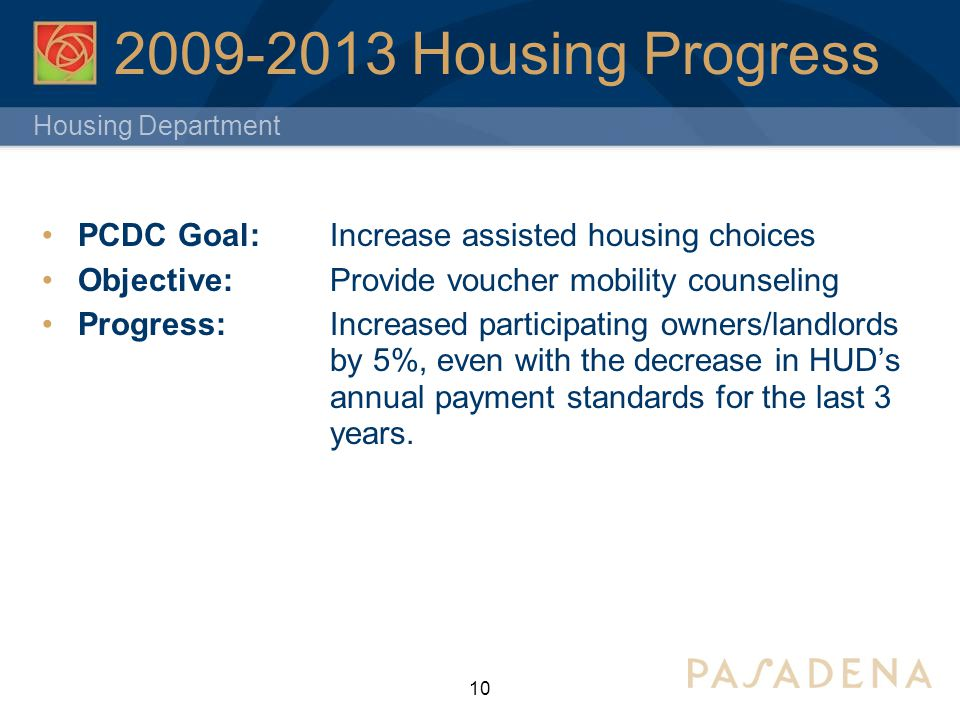 Housing Department 2009-2013 Housing Progress PCDC Goal:Increase assisted housing choices Objective: Provide voucher mobility counseling Progress: Increased participating owners/landlords by 5%, even with the decrease in HUD's annual payment standards for the last 3 years.