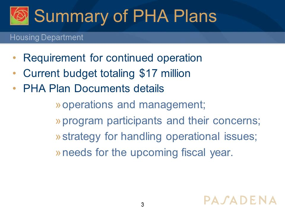 Housing Department 3 Summary of PHA Plans Requirement for continued operation Current budget totaling $17 million PHA Plan Documents details  operations and management;  program participants and their concerns;  strategy for handling operational issues;  needs for the upcoming fiscal year.