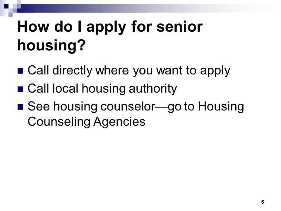 5 How do I apply for senior housing? Call directly where you want to apply Call local housing authority See housing counselor—go to Housing Counseling