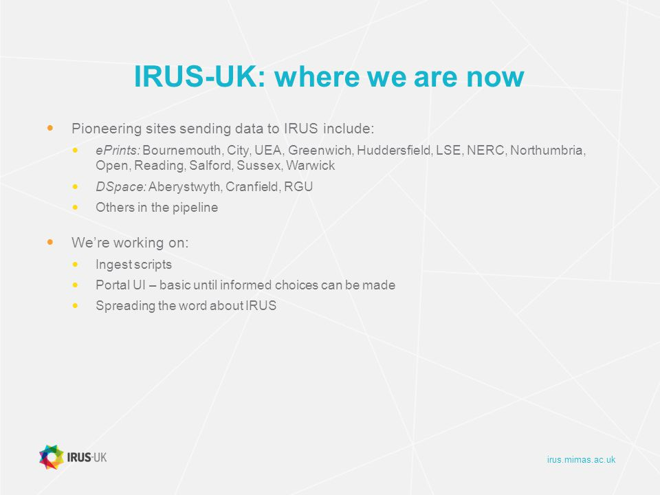 irus.mimas.ac.uk IRUS-UK: where we are now Pioneering sites sending data to IRUS include: ePrints: Bournemouth, City, UEA, Greenwich, Huddersfield, LSE, NERC, Northumbria, Open, Reading, Salford, Sussex, Warwick DSpace: Aberystwyth, Cranfield, RGU Others in the pipeline We're working on: Ingest scripts Portal UI – basic until informed choices can be made Spreading the word about IRUS