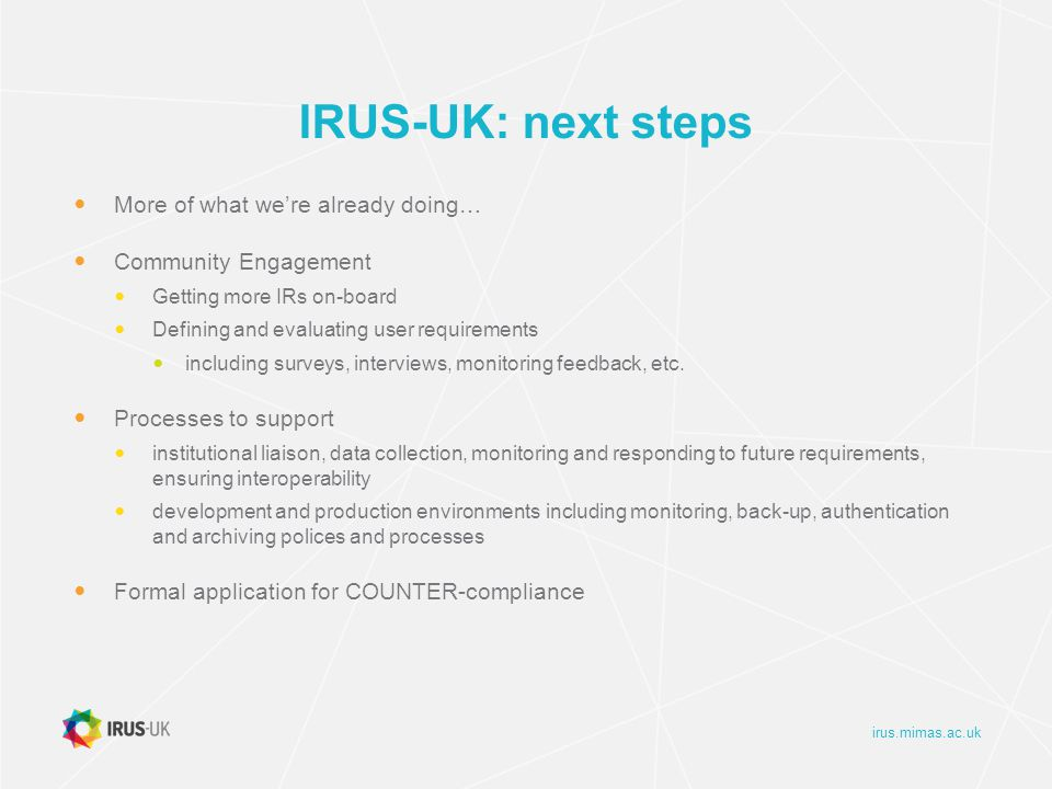 irus.mimas.ac.uk IRUS-UK: next steps More of what we're already doing… Community Engagement Getting more IRs on-board Defining and evaluating user requirements including surveys, interviews, monitoring feedback, etc.
