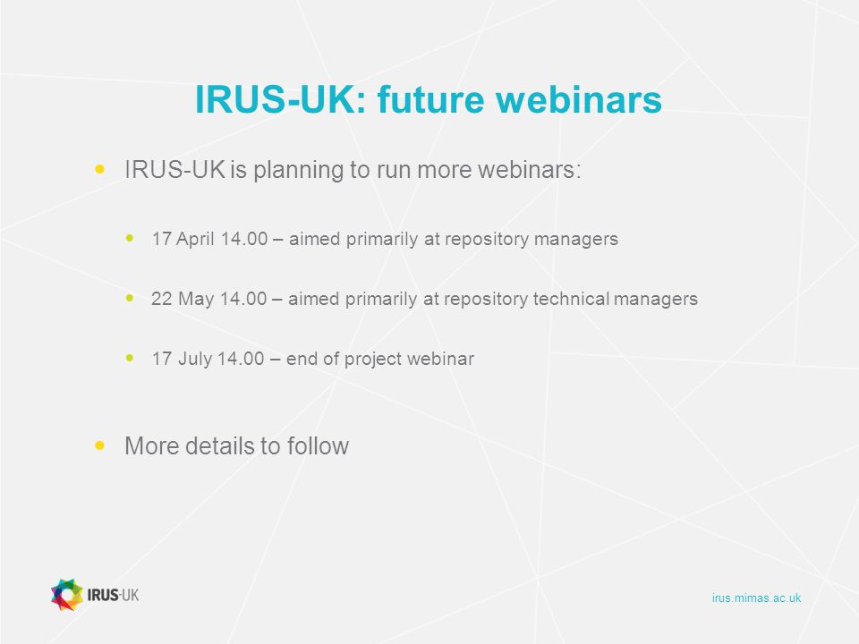 irus.mimas.ac.uk IRUS-UK: future webinars IRUS-UK is planning to run more webinars: 17 April 14.00 – aimed primarily at repository managers 22 May 14.00 – aimed primarily at repository technical managers 17 July 14.00 – end of project webinar More details to follow