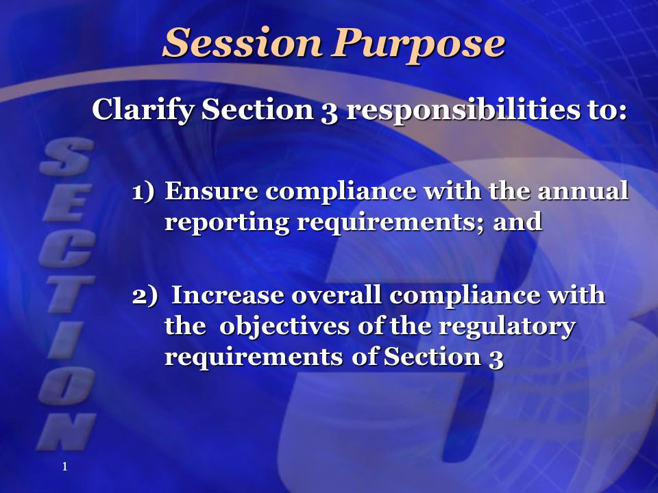 1 Session Purpose Clarify Section 3 responsibilities to: 1)Ensure compliance with the annual reporting requirements; and 2)Increase overall compliance