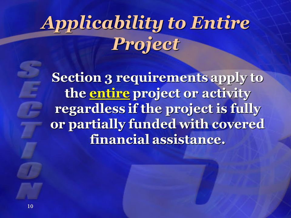 10 Applicability to Entire Project Section 3 requirements apply to the entire project or activity regardless if the project is fully or partially fund