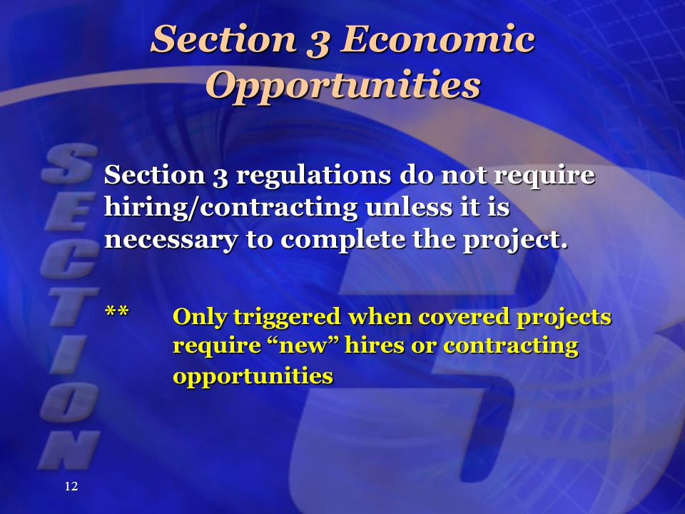 12 Section 3 Economic Opportunities Section 3 regulations do not require hiring/contracting unless it is necessary to complete the project. ** Only tr
