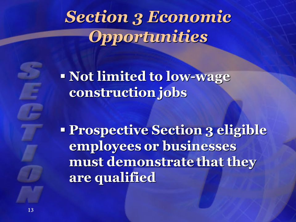 13 Section 3 Economic Opportunities  Not limited to low-wage construction jobs  Prospective Section 3 eligible employees or businesses must demonstr