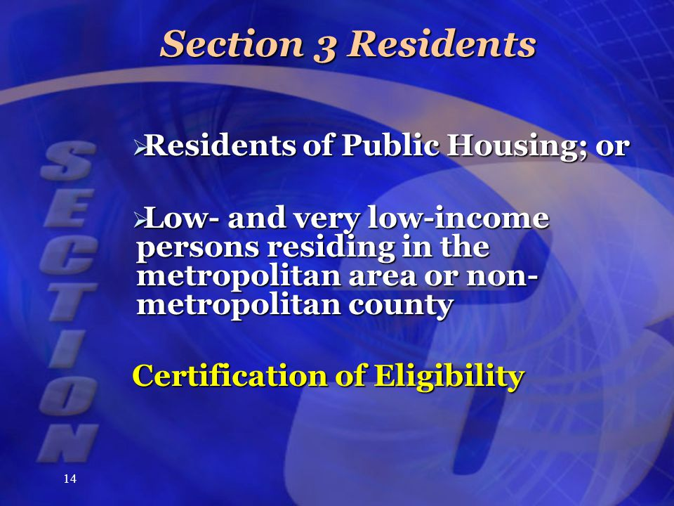 14 Section 3 Residents  Residents of Public Housing; or  Low- and very low-income persons residing in the metropolitan area or non- metropolitan county Certification of Eligibility