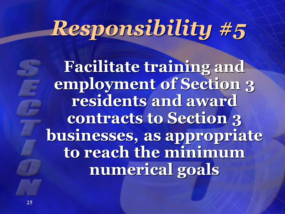 25 Responsibility #5 Facilitate training and employment of Section 3 residents and award contracts to Section 3 businesses, as appropriate to reach the minimum numerical goals