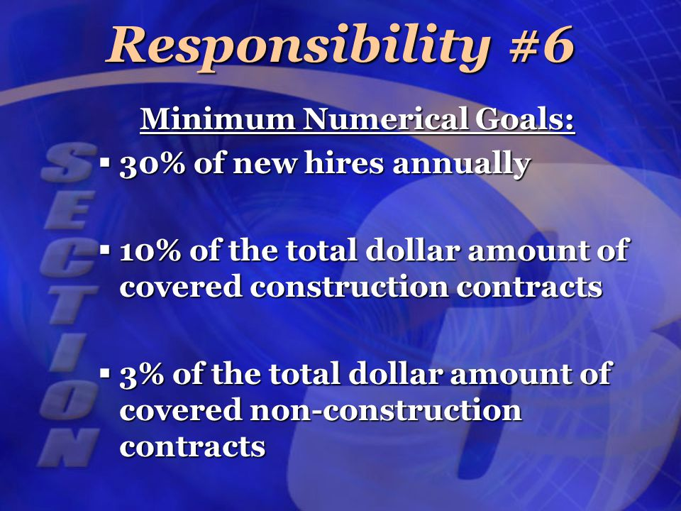 Minimum Numerical Goals:  30% of new hires annually  10% of the total dollar amount of covered construction contracts  3% of the total dollar amount of covered non-construction contracts Responsibility #6