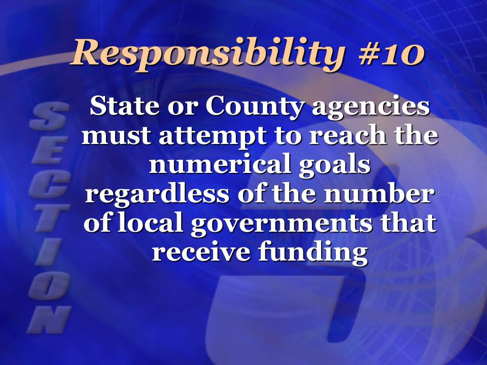 State or County agencies must attempt to reach the numerical goals regardless of the number of local governments that receive funding Responsibility #