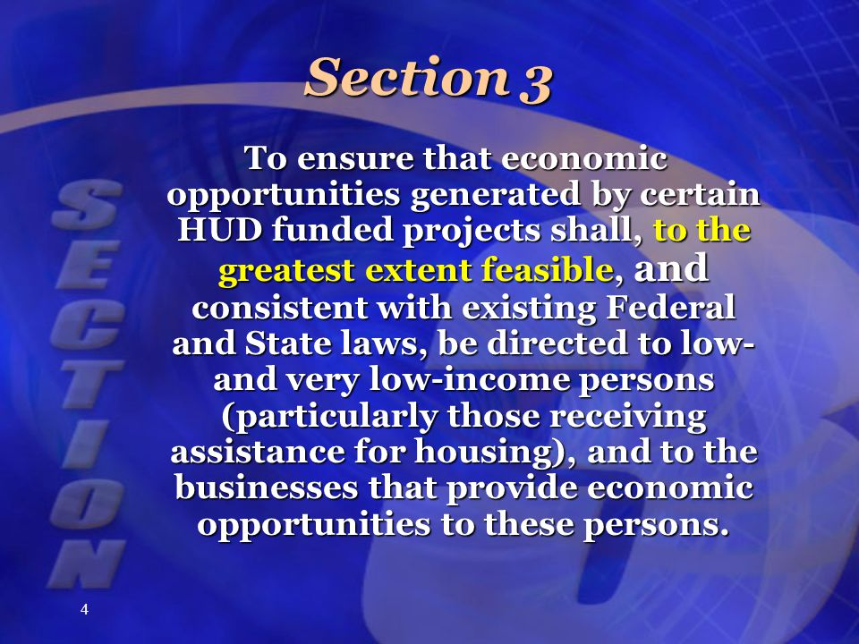4 Section 3 To ensure that economic opportunities generated by certain HUD funded projects shall, to the greatest extent feasible, and consistent with existing Federal and State laws, be directed to low- and very low-income persons (particularly those receiving assistance for housing), and to the businesses that provide economic opportunities to these persons.