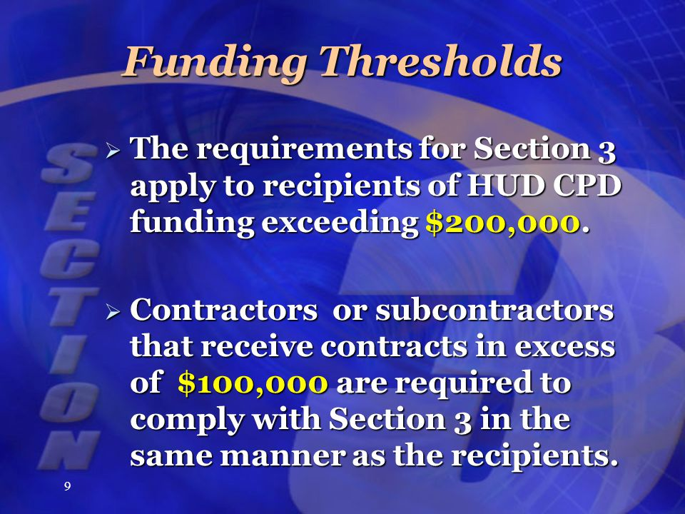 9 Funding Thresholds  The requirements for Section 3 apply to recipients of HUD CPD funding exceeding $200,000.
