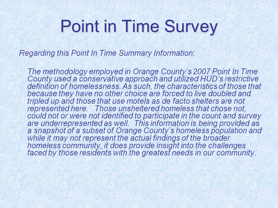 Point in Time Survey Regarding this Point In Time Summary Information: The methodology employed in Orange County's 2007 Point In Time County used a conservative approach and utilized HUD's restrictive definition of homelessness.
