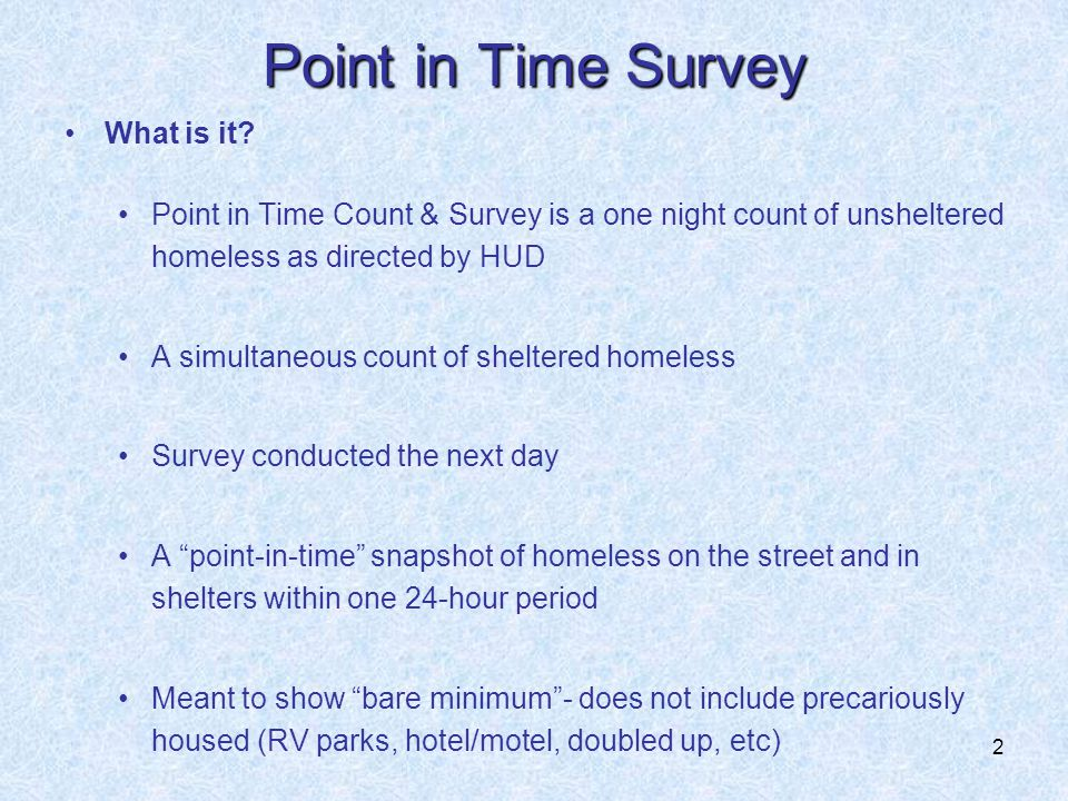 2 Point in Time Survey What is it? Point in Time Count & Survey is a one night count of unsheltered homeless as directed by HUD A simultaneous count o