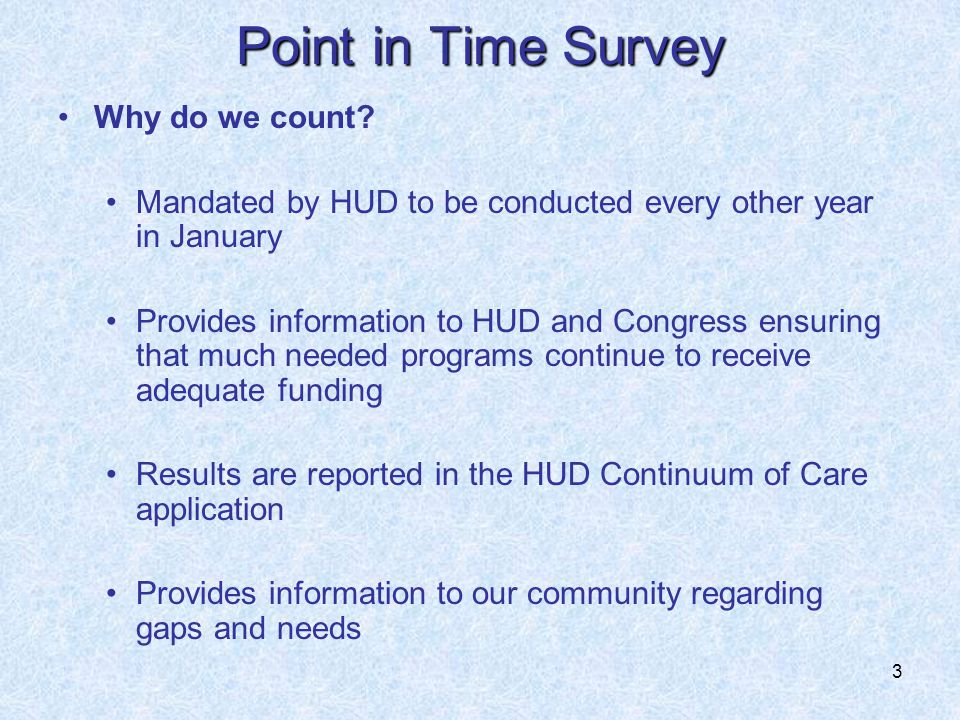 3 Point in Time Survey Why do we count? Mandated by HUD to be conducted every other year in January Provides information to HUD and Congress ensuring