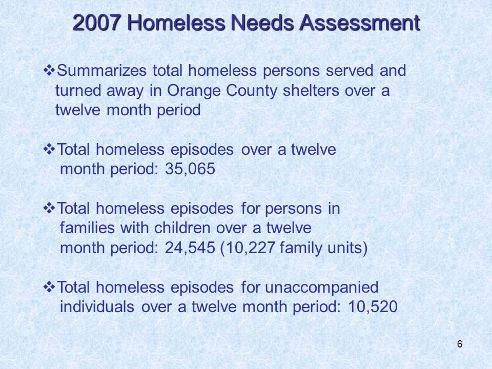 6 2007 Homeless Needs Assessment  Summarizes total homeless persons served and turned away in Orange County shelters over a twelve month period  Total homeless episodes over a twelve month period: 35,065  Total homeless episodes for persons in families with children over a twelve month period: 24,545 (10,227 family units)  Total homeless episodes for unaccompanied individuals over a twelve month period: 10,520