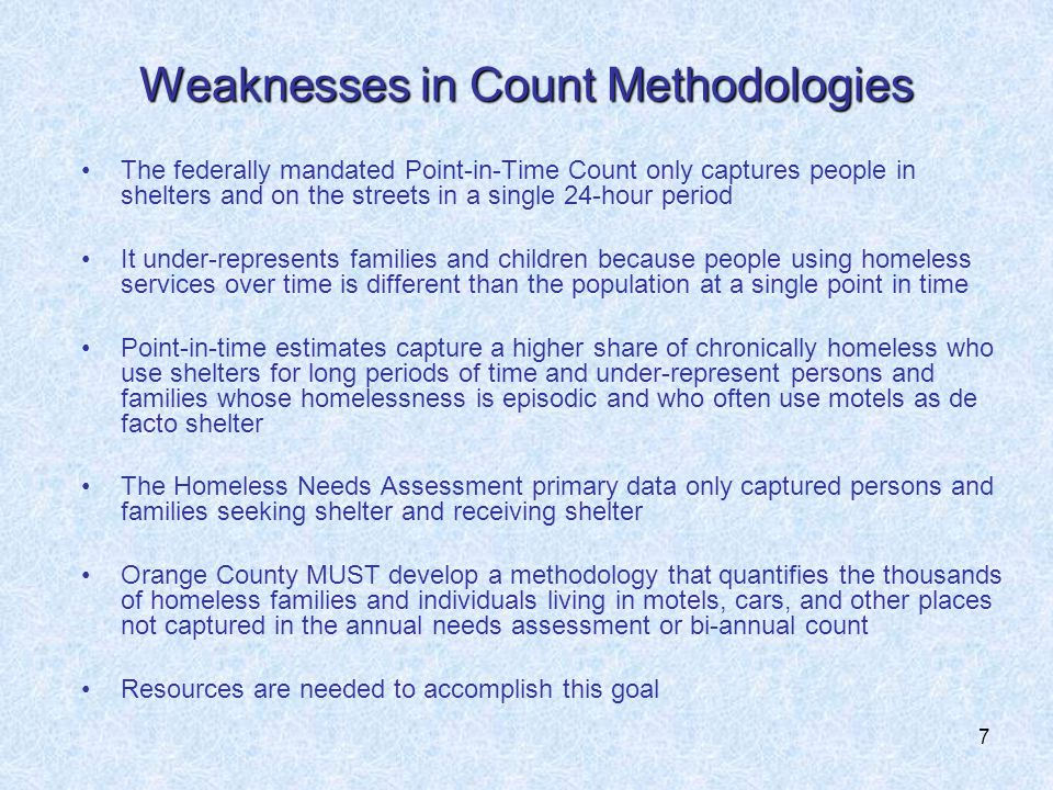 7 Weaknesses in Count Methodologies The federally mandated Point-in-Time Count only captures people in shelters and on the streets in a single 24-hour period It under-represents families and children because people using homeless services over time is different than the population at a single point in time Point-in-time estimates capture a higher share of chronically homeless who use shelters for long periods of time and under-represent persons and families whose homelessness is episodic and who often use motels as de facto shelter The Homeless Needs Assessment primary data only captured persons and families seeking shelter and receiving shelter Orange County MUST develop a methodology that quantifies the thousands of homeless families and individuals living in motels, cars, and other places not captured in the annual needs assessment or bi-annual count Resources are needed to accomplish this goal