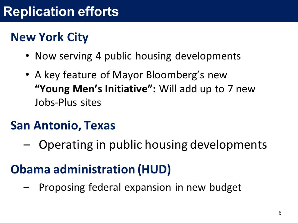 New York City Now serving 4 public housing developments A key feature of Mayor Bloomberg's new Young Men's Initiative : Will add up to 7 new Jobs-Plus sites San Antonio, Texas –Operating in public housing developments Obama administration (HUD) –Proposing federal expansion in new budget 8 Replication efforts