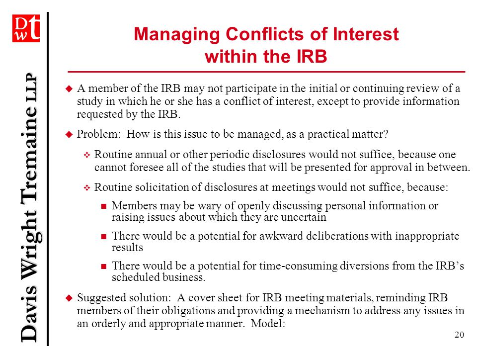 Davis Wright Tremaine LLP 20 Managing Conflicts of Interest within the IRB  A member of the IRB may not participate in the initial or continuing review of a study in which he or she has a conflict of interest, except to provide information requested by the IRB.