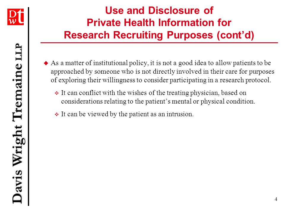 Davis Wright Tremaine LLP 4 Use and Disclosure of Private Health Information for Research Recruiting Purposes (cont'd)  As a matter of institutional policy, it is not a good idea to allow patients to be approached by someone who is not directly involved in their care for purposes of exploring their willingness to consider participating in a research protocol.