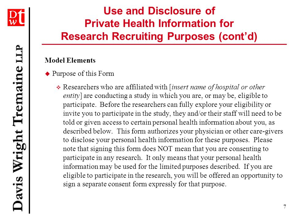 Davis Wright Tremaine LLP 8  Personal Health Information Being Disclosed  In order to determine your eligibility and/or willingness to participate in the research study identified below, it is necessary for the researchers and/or their staff to receive individually identifiable personal health information, which is known to your physician and care-givers and/or is in your medical record.