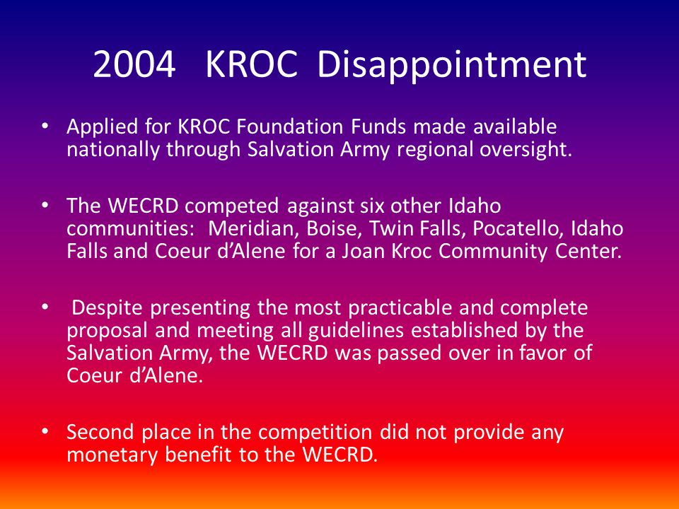 2004 KROC Disappointment Applied for KROC Foundation Funds made available nationally through Salvation Army regional oversight. The WECRD competed aga