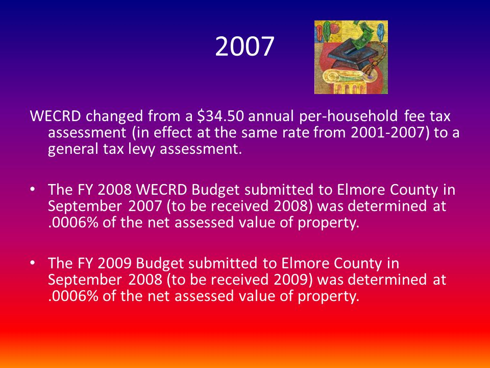 2007 WECRD changed from a $34.50 annual per-household fee tax assessment (in effect at the same rate from 2001-2007) to a general tax levy assessment.