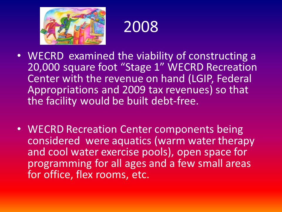 "2008 WECRD examined the viability of constructing a 20,000 square foot ""Stage 1"" WECRD Recreation Center with the revenue on hand (LGIP, Federal Appro"