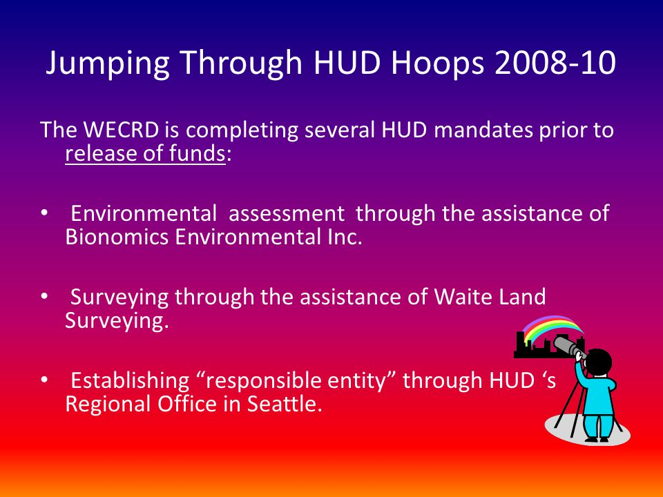Jumping Through HUD Hoops 2008-10 The WECRD is completing several HUD mandates prior to release of funds: Environmental assessment through the assista
