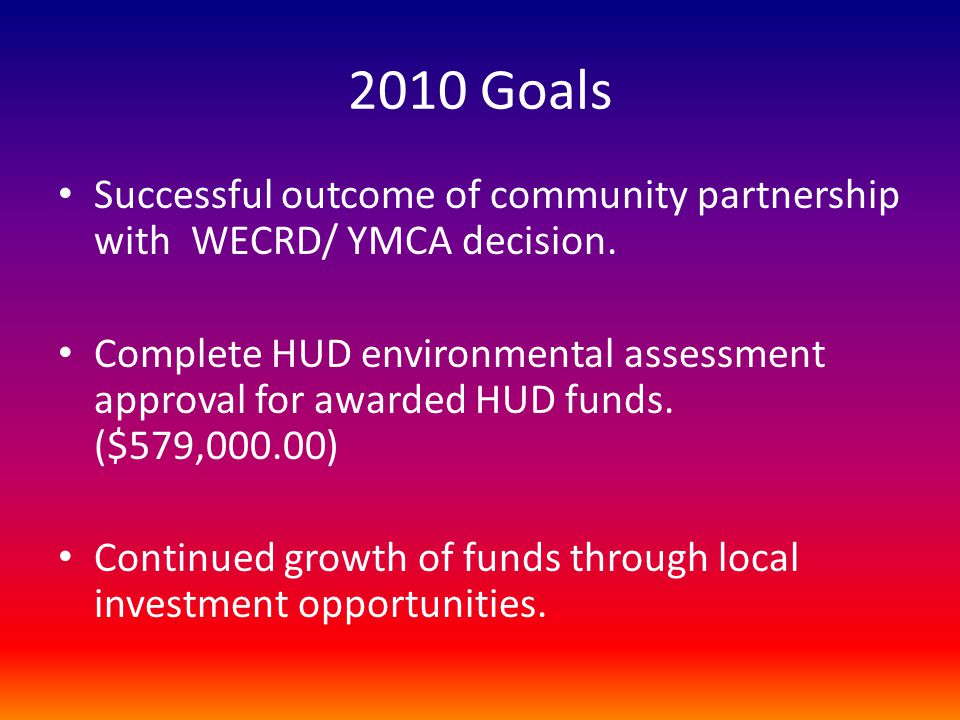 2010 Goals Successful outcome of community partnership with WECRD/ YMCA decision. Complete HUD environmental assessment approval for awarded HUD funds