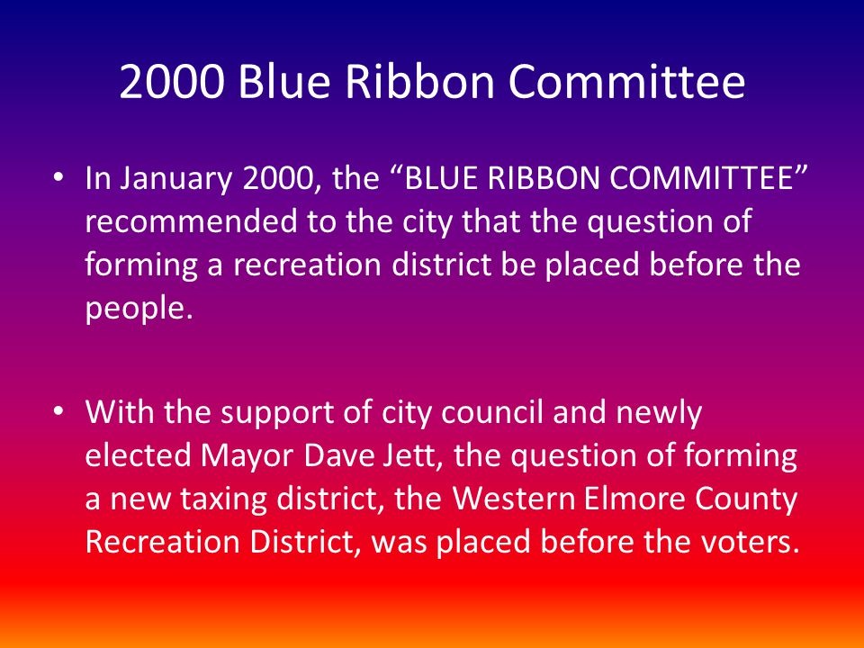 "2000 Blue Ribbon Committee In January 2000, the ""BLUE RIBBON COMMITTEE"" recommended to the city that the question of forming a recreation district be"