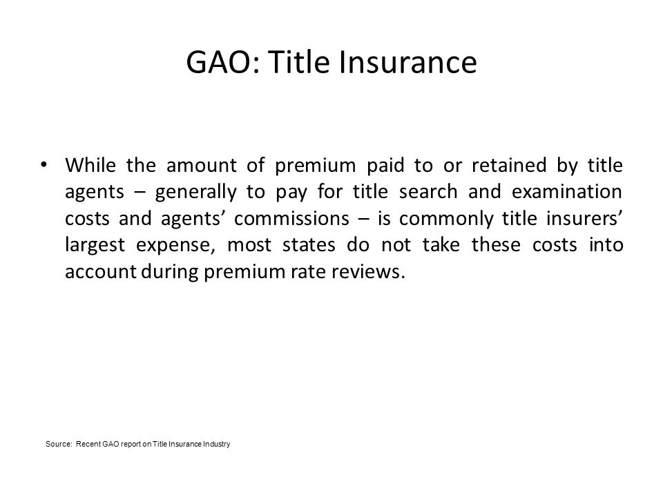 GAO: Title Insurance While the amount of premium paid to or retained by title agents – generally to pay for title search and examination costs and agents' commissions – is commonly title insurers' largest expense, most states do not take these costs into account during premium rate reviews.