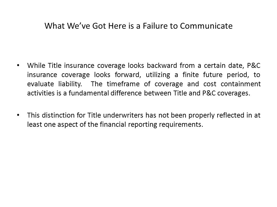 What We've Got Here is a Failure to Communicate While Title insurance coverage looks backward from a certain date, P&C insurance coverage looks forward, utilizing a finite future period, to evaluate liability.
