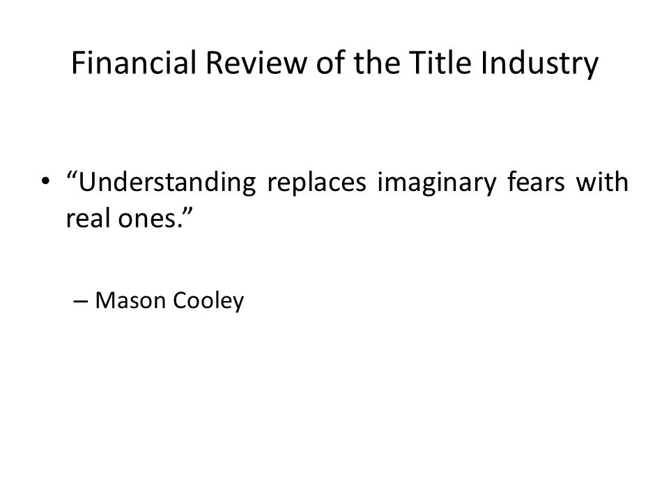 Financial Review of the Title Industry Understanding replaces imaginary fears with real ones. – Mason Cooley