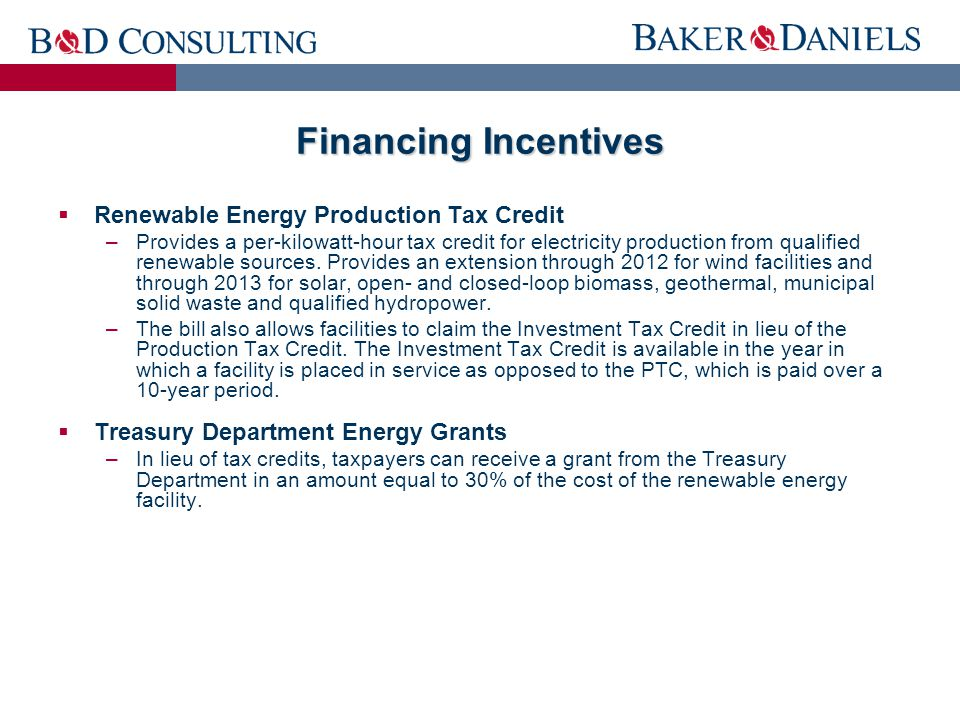 Financing Incentives  Renewable Energy Production Tax Credit –Provides a per-kilowatt-hour tax credit for electricity production from qualified renewable sources.