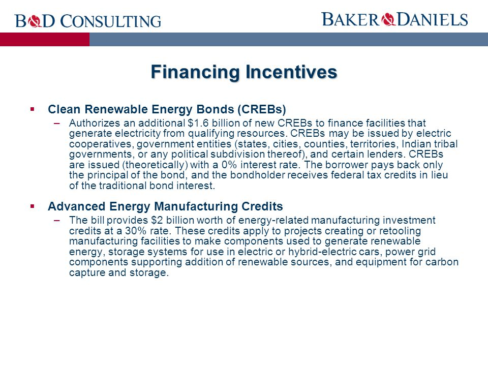 Financing Incentives  Clean Renewable Energy Bonds (CREBs) –Authorizes an additional $1.6 billion of new CREBs to finance facilities that generate electricity from qualifying resources.
