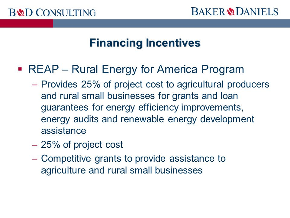 Financing Incentives  REAP – Rural Energy for America Program –Provides 25% of project cost to agricultural producers and rural small businesses for grants and loan guarantees for energy efficiency improvements, energy audits and renewable energy development assistance –25% of project cost –Competitive grants to provide assistance to agriculture and rural small businesses