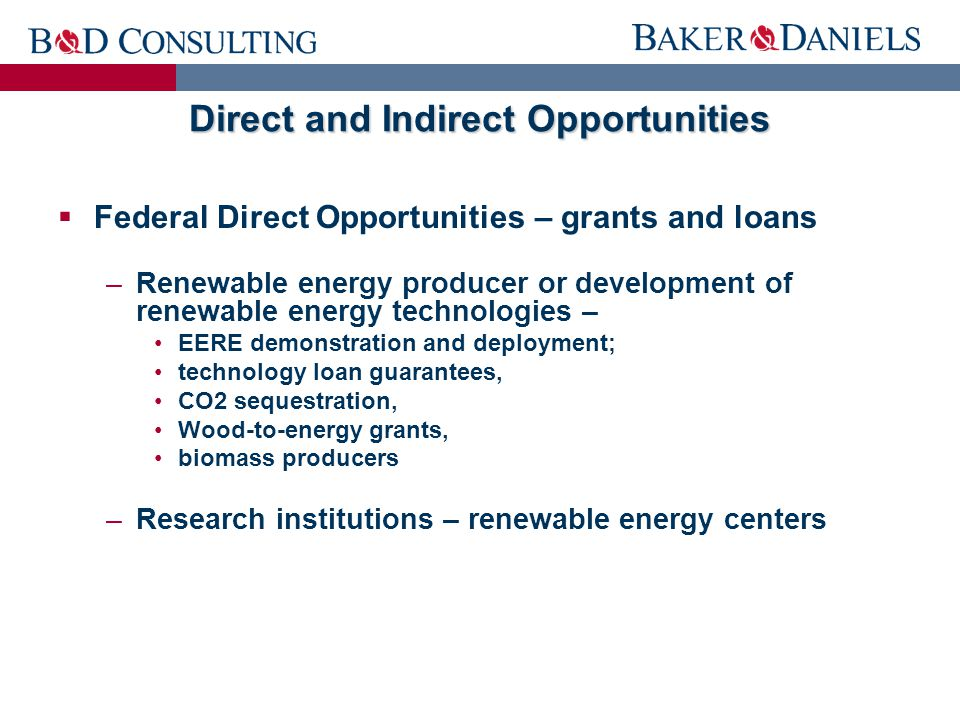 Direct and Indirect Opportunities  Federal Direct Opportunities – grants and loans –Renewable energy producer or development of renewable energy technologies – EERE demonstration and deployment; technology loan guarantees, CO2 sequestration, Wood-to-energy grants, biomass producers –Research institutions – renewable energy centers