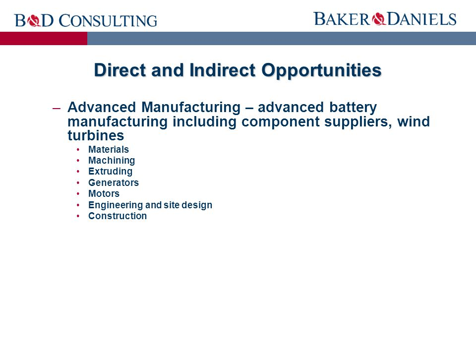 Direct and Indirect Opportunities –Advanced Manufacturing – advanced battery manufacturing including component suppliers, wind turbines Materials Machining Extruding Generators Motors Engineering and site design Construction