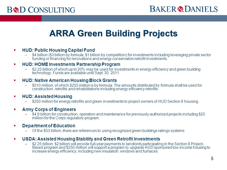 5 ARRA Green Building Projects  HUD: Public Housing Capital Fund –$4 billion ($3 billion by formula, $1 billion by competition) for investments including leveraging private sector funding or financing for renovations and energy conservation retrofit investments.