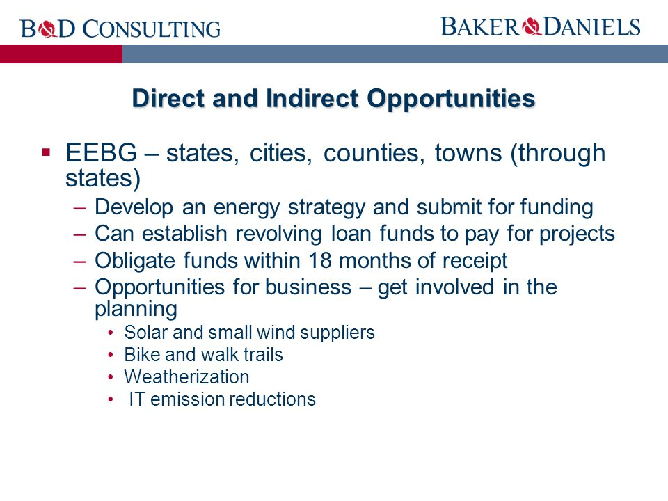 Direct and Indirect Opportunities  EEBG – states, cities, counties, towns (through states) –Develop an energy strategy and submit for funding –Can establish revolving loan funds to pay for projects –Obligate funds within 18 months of receipt –Opportunities for business – get involved in the planning Solar and small wind suppliers Bike and walk trails Weatherization IT emission reductions
