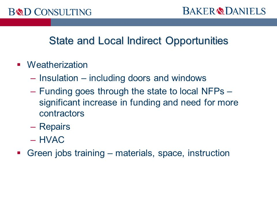 State and Local Indirect Opportunities  Weatherization –Insulation – including doors and windows –Funding goes through the state to local NFPs – significant increase in funding and need for more contractors –Repairs –HVAC  Green jobs training – materials, space, instruction