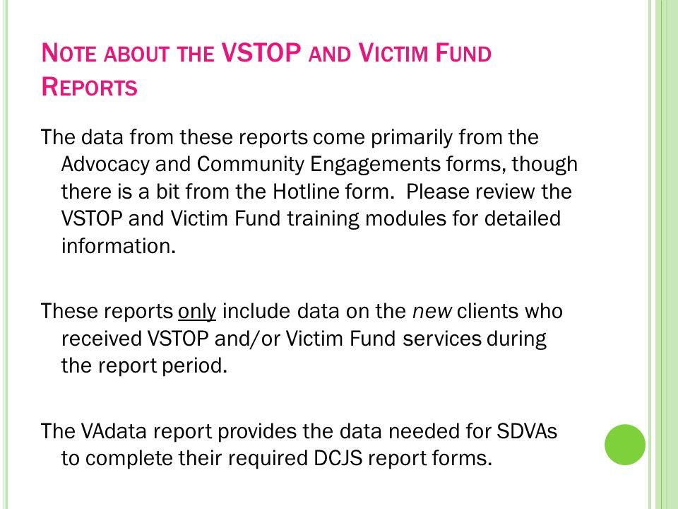 N OTE ABOUT THE VSTOP AND V ICTIM F UND R EPORTS The data from these reports come primarily from the Advocacy and Community Engagements forms, though there is a bit from the Hotline form.